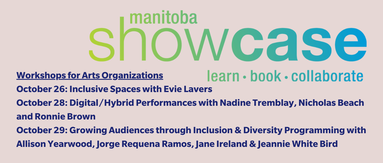 Manitoba Showcase logo with the words learn, book, collaborate. Workshops for Arts Organizations: October 26: Inclusive Spaces with Evie Lavers October 28: Digital/Hybrid Performances with Nadine Tremblay and Ronnie Brown October 29: Growing Audiences through Inclusion & Diversity Programming with Allison Yearwood, Jorge Requena Ramos, Jane Ireland & Jeannie White Bird